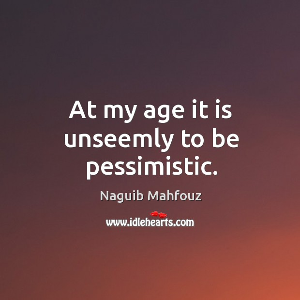 At my age it is unseemly to be pessimistic. Naguib Mahfouz Picture Quote