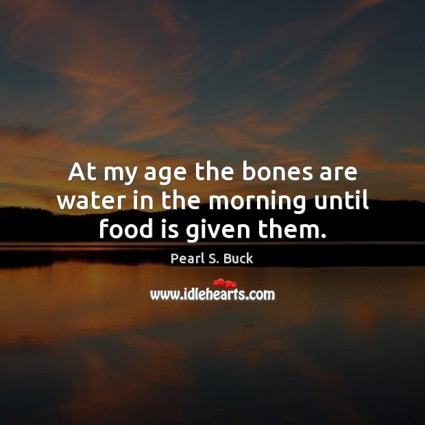 At my age the bones are water in the morning until food is given them. Pearl S. Buck Picture Quote