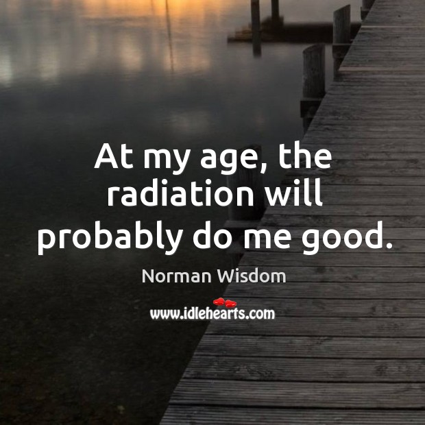 At my age, the radiation will probably do me good. Norman Wisdom Picture Quote