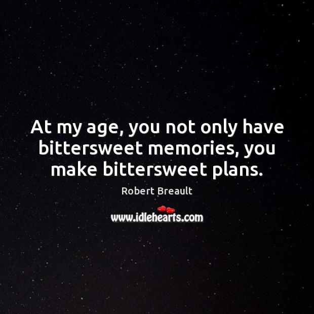 At my age, you not only have bittersweet memories, you make bittersweet plans. Image