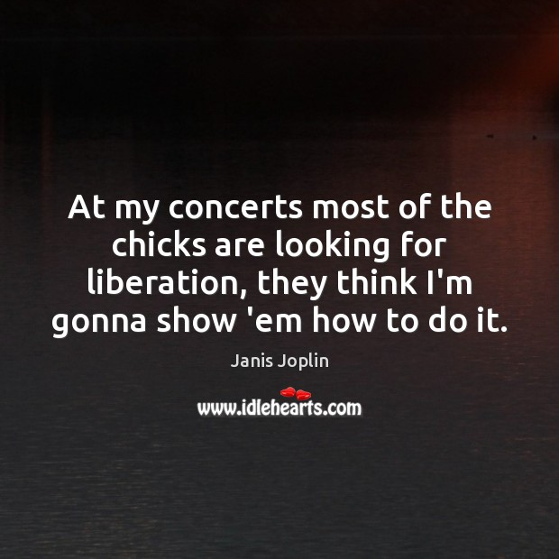 At my concerts most of the chicks are looking for liberation, they Janis Joplin Picture Quote