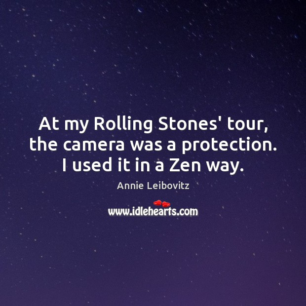 At my Rolling Stones' tour, the camera was a protection. I used it in a Zen way. Image