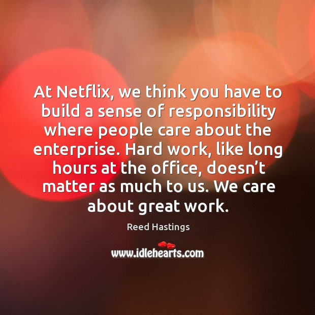 At netflix, we think you have to build a sense of responsibility where people care about the enterprise. Image