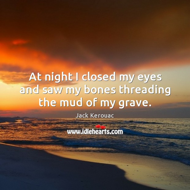 At night I closed my eyes and saw my bones threading the mud of my grave. Image