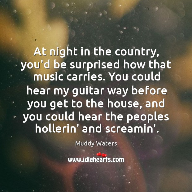 At night in the country, you'd be surprised how that music carries. Image