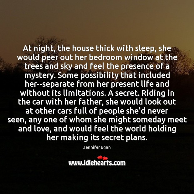 At night, the house thick with sleep, she would peer out her Jennifer Egan Picture Quote