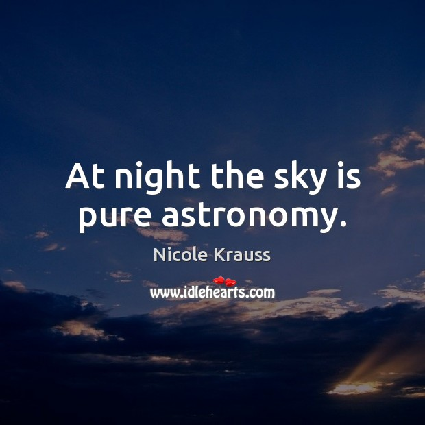 At night the sky is pure astronomy. Nicole Krauss Picture Quote