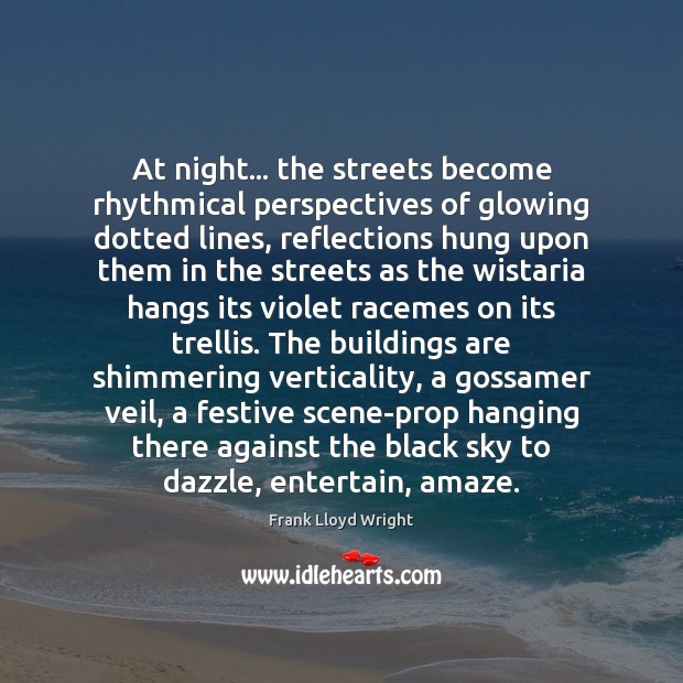 At night… the streets become rhythmical perspectives of glowing dotted lines, reflections Frank Lloyd Wright Picture Quote