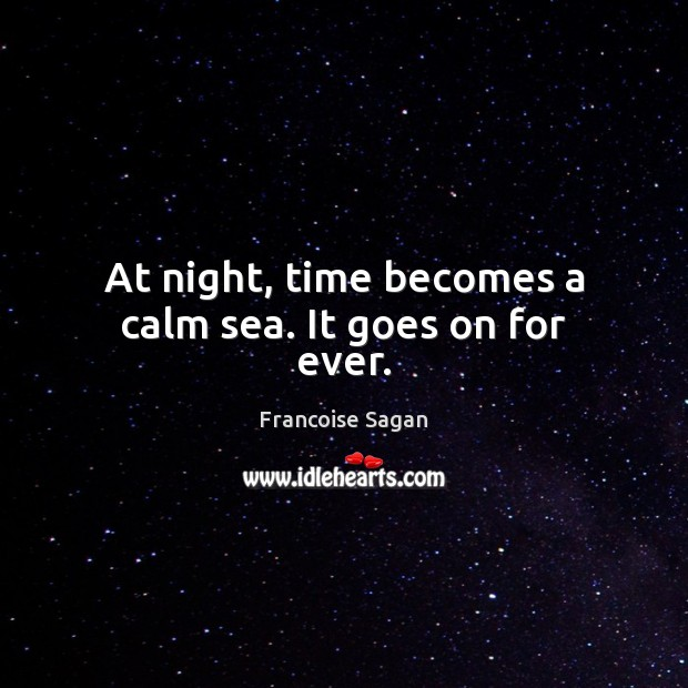 At night, time becomes a calm sea. It goes on for ever. Francoise Sagan Picture Quote