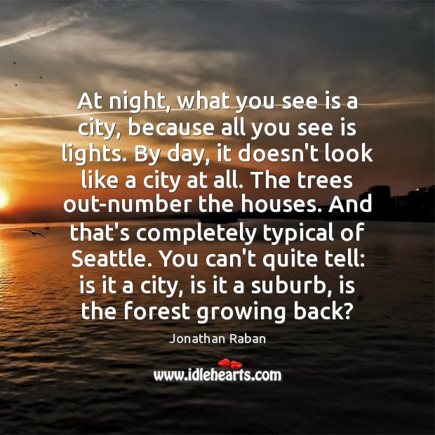 At night, what you see is a city, because all you see Jonathan Raban Picture Quote