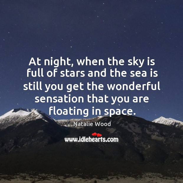 At night, when the sky is full of stars and the sea is still you get the wonderful sensation that you are floating in space. Natalie Wood Picture Quote