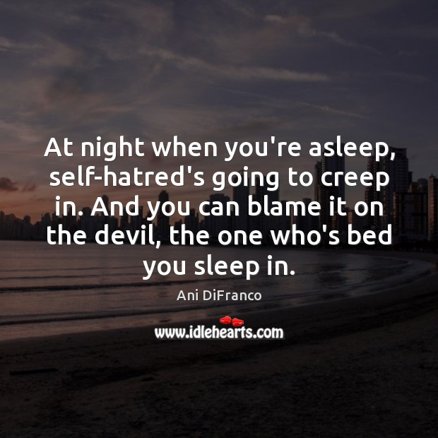At night when you're asleep, self-hatred's going to creep in. And you Ani DiFranco Picture Quote