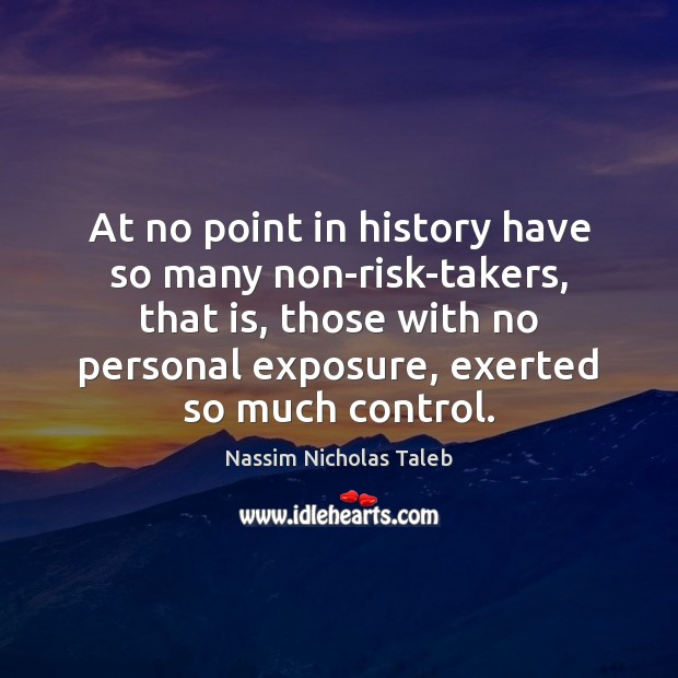 At no point in history have so many non-risk-takers, that is, those Nassim Nicholas Taleb Picture Quote