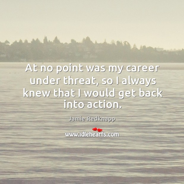 At no point was my career under threat, so I always knew that I would get back into action. Image
