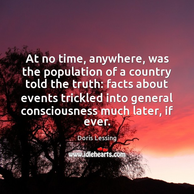 At no time, anywhere, was the population of a country told the Doris Lessing Picture Quote