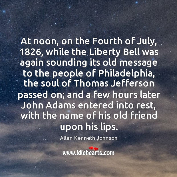 At noon, on the fourth of july, 1826, while the liberty bell was again sounding its old message Image