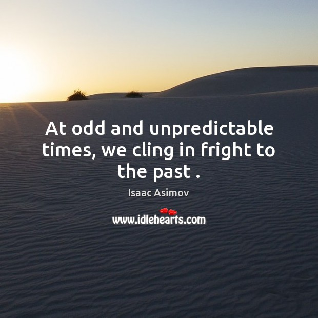 At odd and unpredictable times, we cling in fright to the past . Image