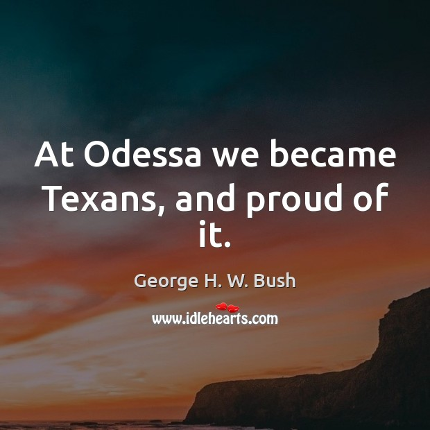 At Odessa we became Texans, and proud of it. George H. W. Bush Picture Quote