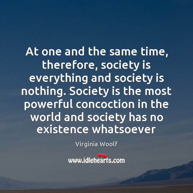 At one and the same time, therefore, society is everything and society Virginia Woolf Picture Quote