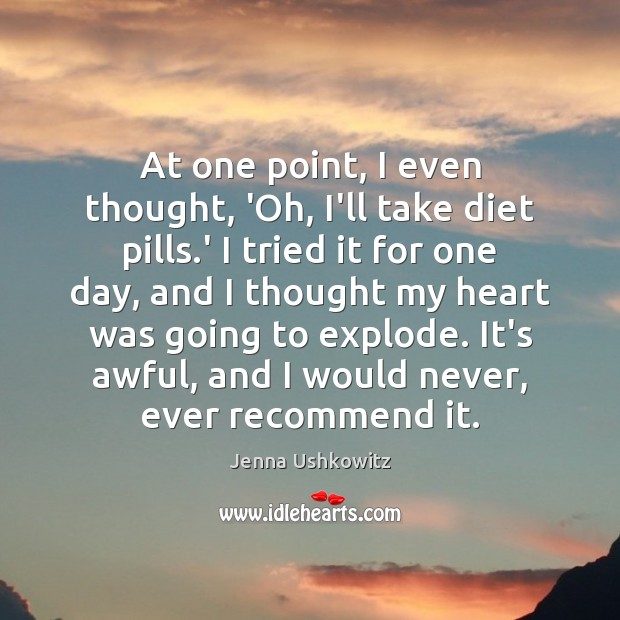 At one point, I even thought, 'Oh, I'll take diet pills.' Jenna Ushkowitz Picture Quote