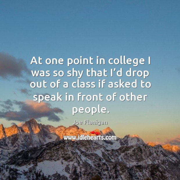At one point in college I was so shy that I'd drop out of a class if asked to speak in front of other people. Image