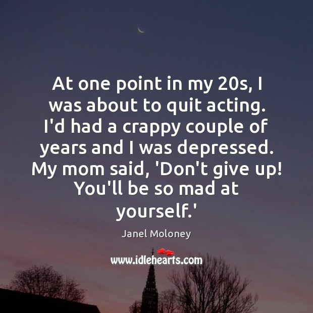 At one point in my 20s, I was about to quit acting. Image