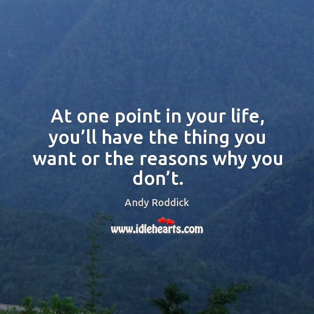 At one point in your life, you'll have the thing you want or the reasons why you don't. Andy Roddick Picture Quote