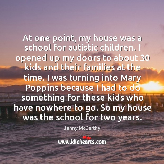 At one point, my house was a school for autistic children. I opened up my doors to about 30 kids Jenny McCarthy Picture Quote