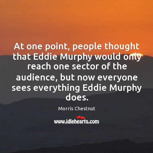 At one point, people thought that eddie murphy would only reach one sector of the audience Morris Chestnut Picture Quote