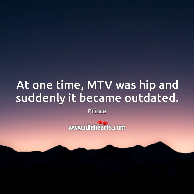 At one time, MTV was hip and suddenly it became outdated. Prince Picture Quote