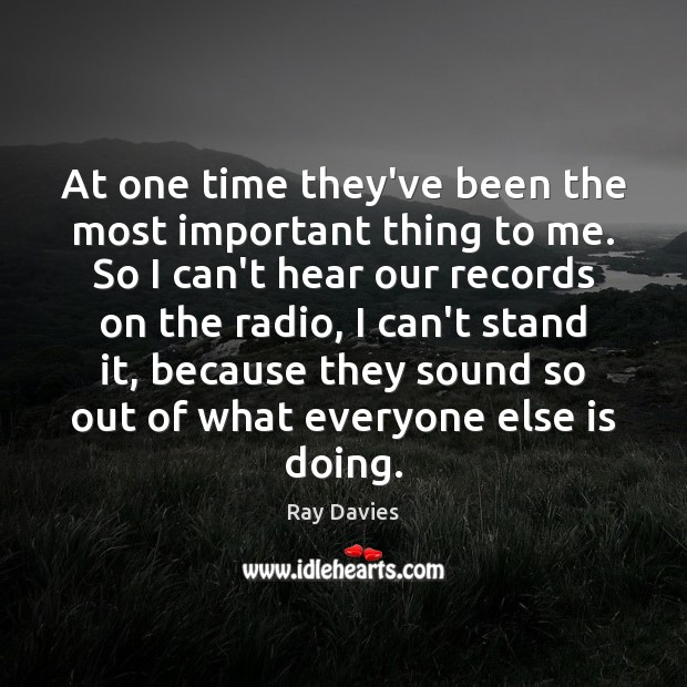 At one time they've been the most important thing to me. So Ray Davies Picture Quote