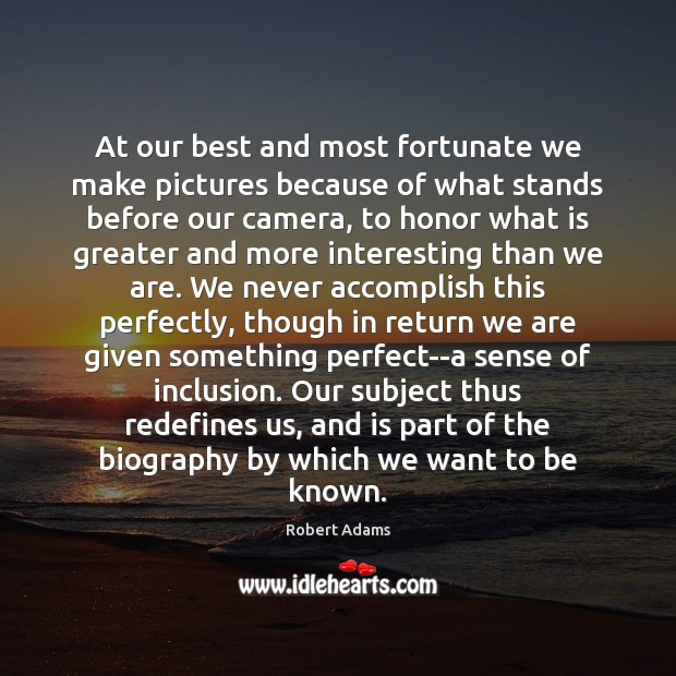 At our best and most fortunate we make pictures because of what Robert Adams Picture Quote