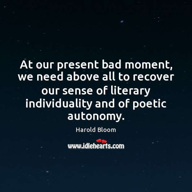 At our present bad moment, we need above all to recover our Harold Bloom Picture Quote