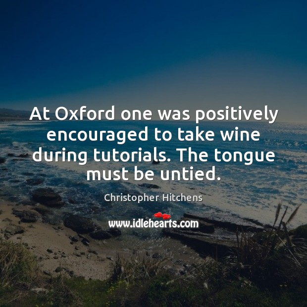 At Oxford one was positively encouraged to take wine during tutorials. The Christopher Hitchens Picture Quote