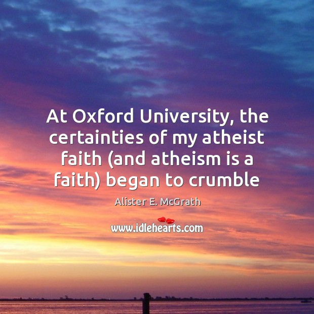 At Oxford University, the certainties of my atheist faith (and atheism is Alister E. McGrath Picture Quote