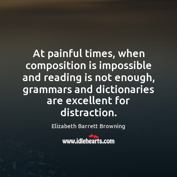 At painful times, when composition is impossible and reading is not enough, Elizabeth Barrett Browning Picture Quote