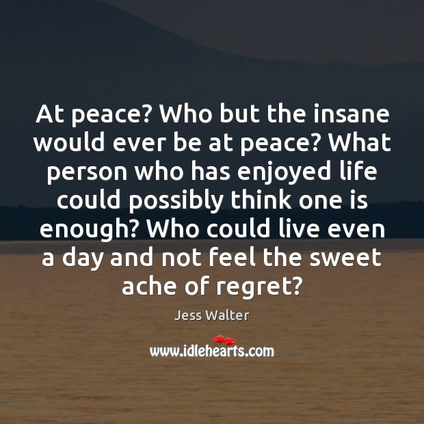 At peace? Who but the insane would ever be at peace? What Jess Walter Picture Quote