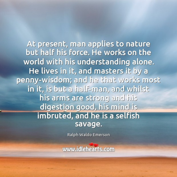 Image, Alone, Applies, Arms, Digestion, Force, Good, Half, He, His, Humanity, Lives, Man, Masters, Men, Mind, Most, Nature, Pennies, Penny, Present, Savage, Savages, Selfish, Standing Alone, Strong, Understanding, Whilst, Wisdom, With, Work, Works, World