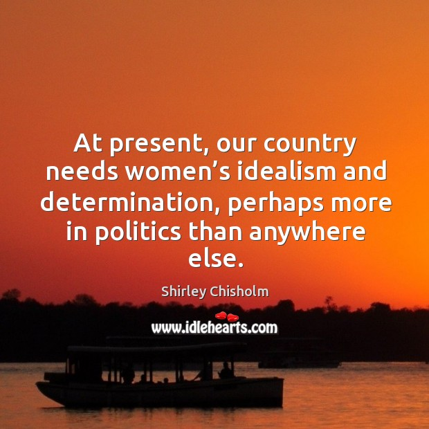 At present, our country needs women's idealism and determination, perhaps more in politics than anywhere else. Image