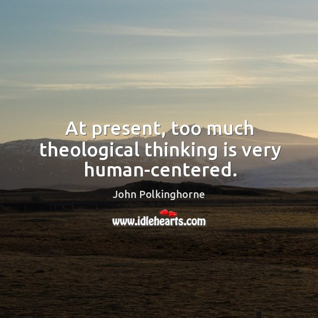 At present, too much theological thinking is very human-centered. John Polkinghorne Picture Quote
