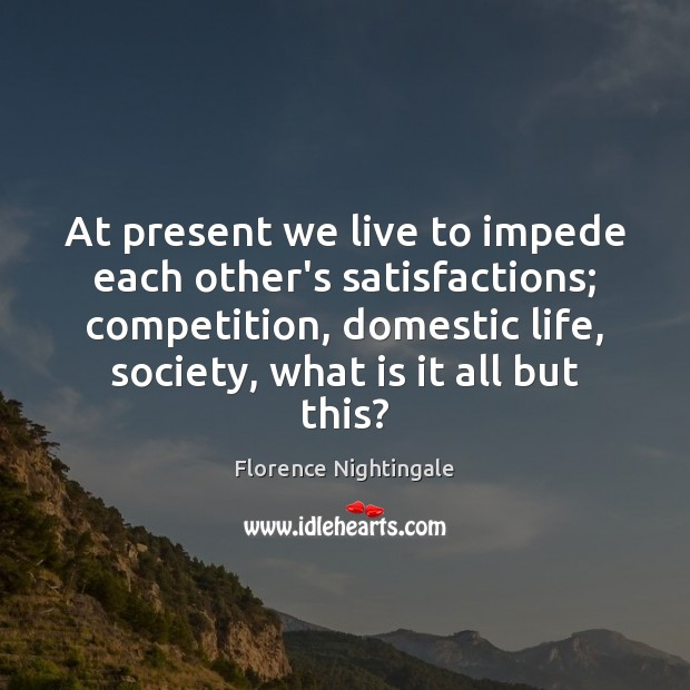 At present we live to impede each other's satisfactions; competition, domestic life, Florence Nightingale Picture Quote