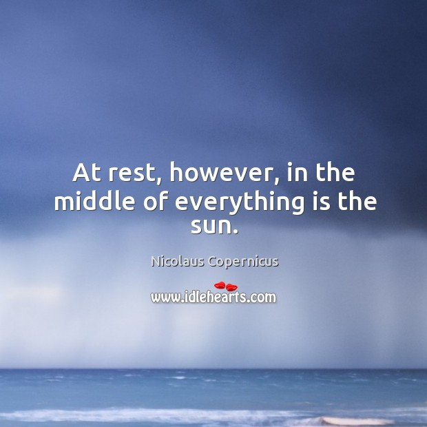 At rest, however, in the middle of everything is the sun. Nicolaus Copernicus Picture Quote