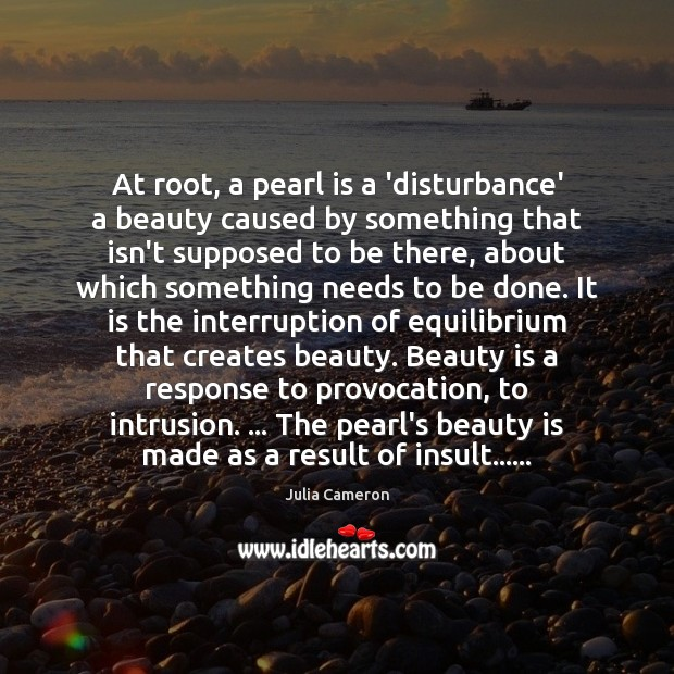 At root, a pearl is a 'disturbance' a beauty caused by something Julia Cameron Picture Quote