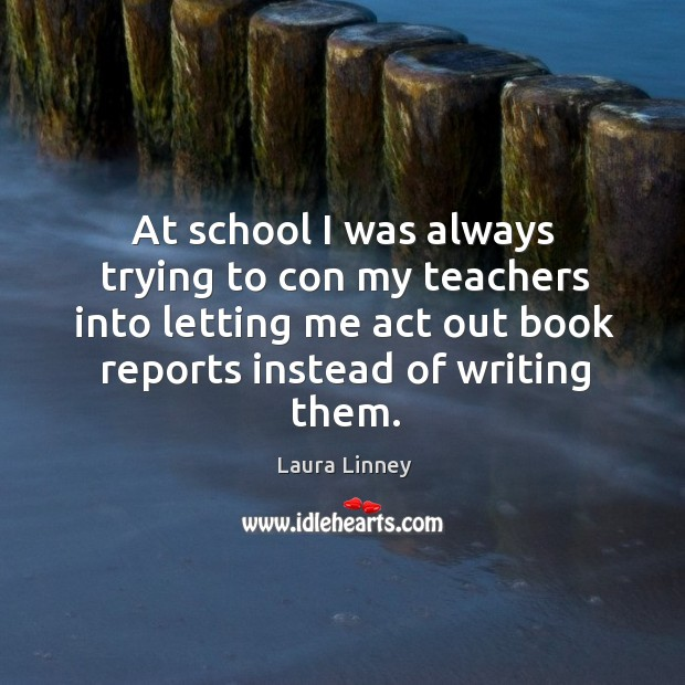 At school I was always trying to con my teachers into letting me act out book reports instead of writing them. Image