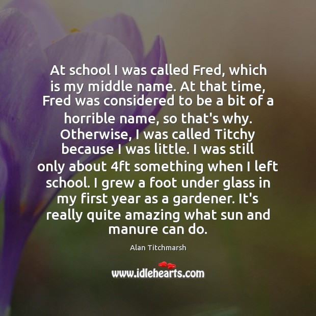At school I was called Fred, which is my middle name. At Alan Titchmarsh Picture Quote