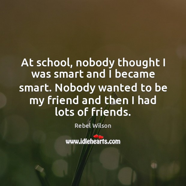 Image, At school, nobody thought I was smart and I became smart. Nobody