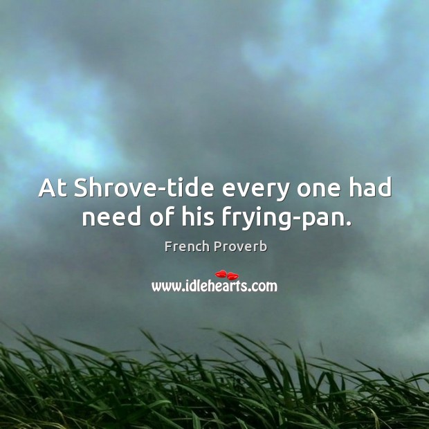 At shrove-tide every one had need of his frying-pan. French Proverbs Image