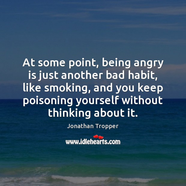 At some point, being angry is just another bad habit, like smoking, Image
