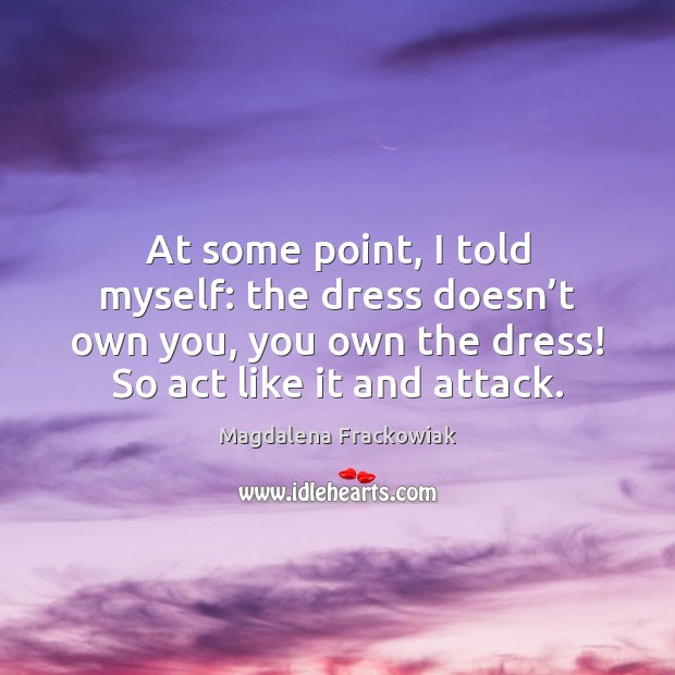 At some point, I told myself: the dress doesn't own you, Image