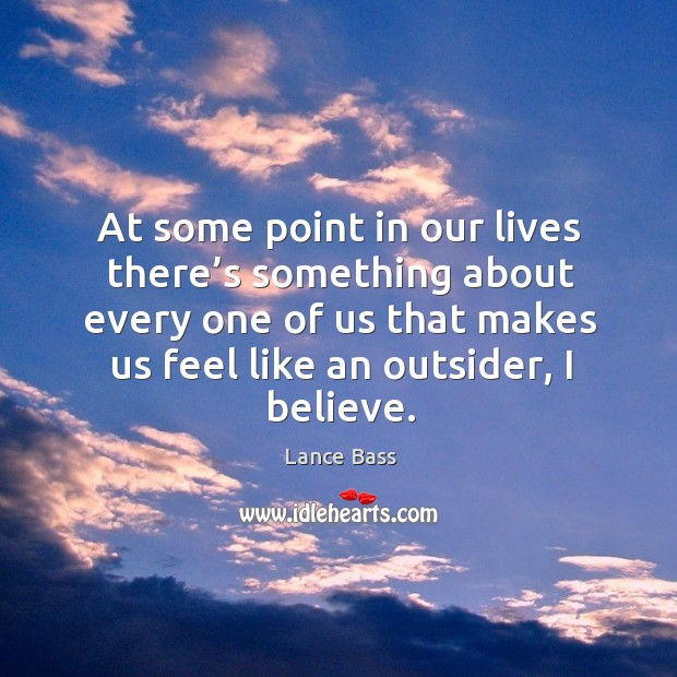 At some point in our lives there's something about every one of us that makes us feel like an outsider, I believe. Lance Bass Picture Quote